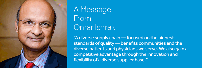 "Omar Ishrak: ""A diverse supply chain – focused on the highest standards of quality – benefits communities and the diverse patients and physicians we serve. We also gain a competitive advantage through the innovation and flexibility of a diverse supplier base."""